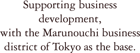 Supporting business development, with the Marunouchi business district of Tokyo as the base.